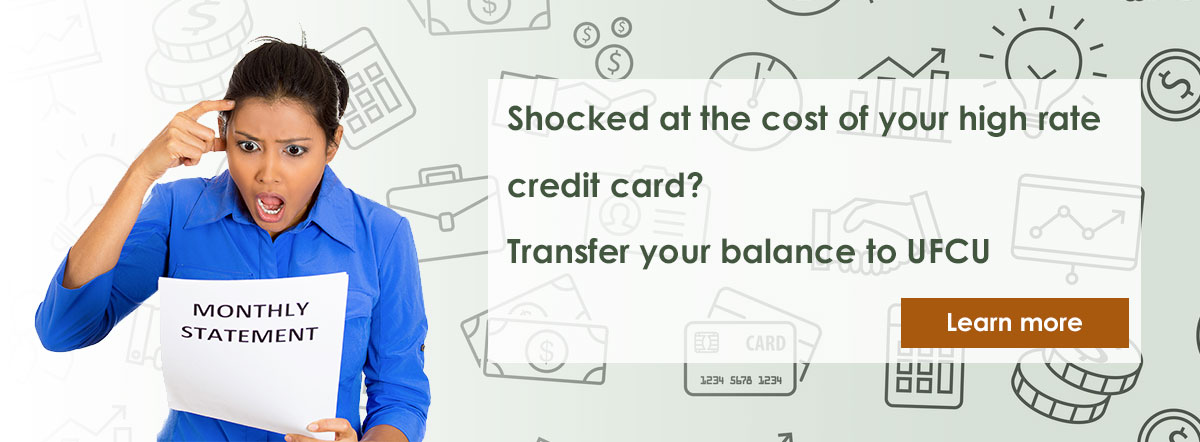 Shocked at the cost of your high rate credit card? Transfer your balance to UFCU. Learn more.